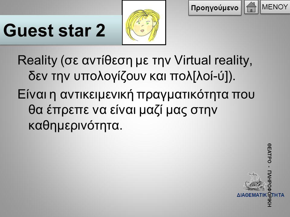 Προηγούμενο ΜΕΝΟΥ. Guest star 2. Reality (σε αντίθεση με την Virtual reality, δεν την υπολογίζουν και πολ[λοί-ύ]).